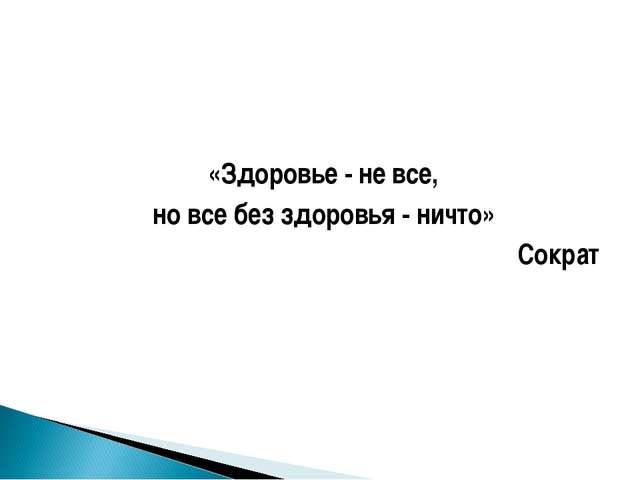 «Здоровье - не все, но все без здоровья - ничто» Сократ