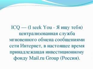 ICQ — (I seek You - Я ищу тебя) централизованная служба мгновенного обмена со