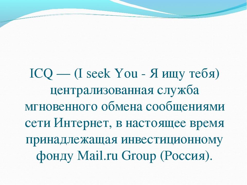 ICQ — (I seek You - Я ищу тебя) централизованная служба мгновенного обмена со...