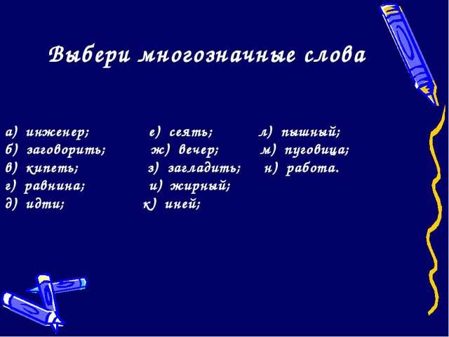 Выбери многозначные слова а) инженер; е) сеять; л) пышный; б) заговорить; ж)...