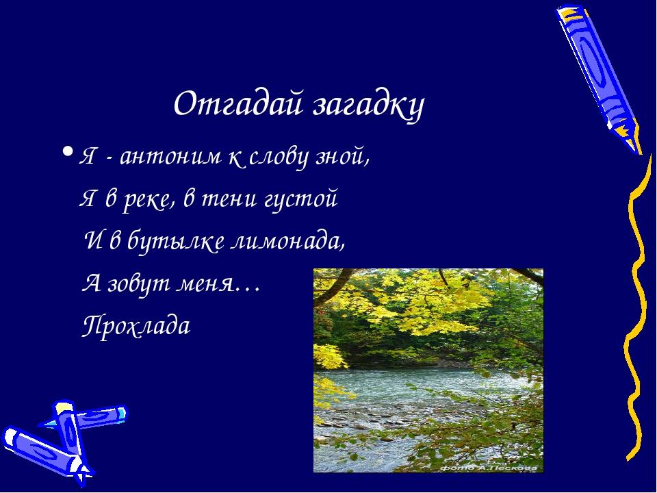 Отгадай загадку Я - антоним к слову зной, Я в реке, в тени густой И в бутыл...