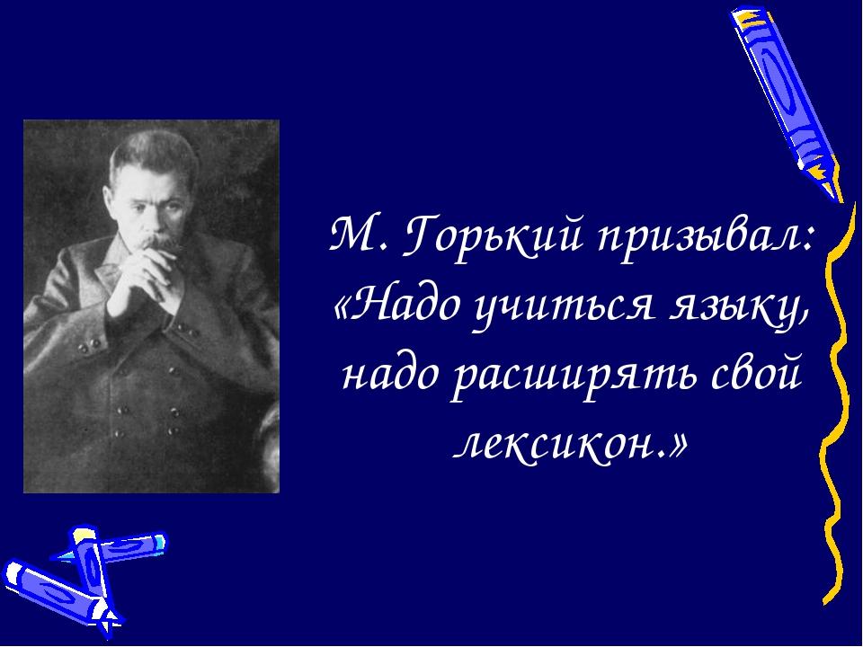 М. Горький призывал: «Надо учиться языку, надо расширять свой лексикон.»