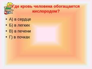 Где кровь человека обогащается кислородом? А) в сердце Б) в легких В) в печен