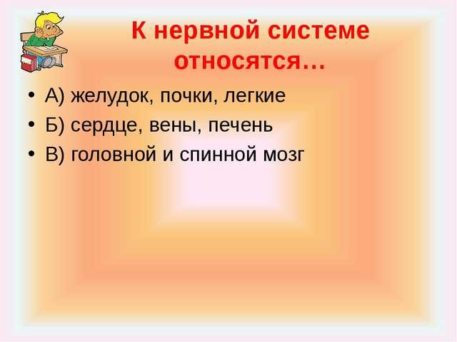 К нервной системе относятся… А) желудок, почки, легкие Б) сердце, вены, печен...