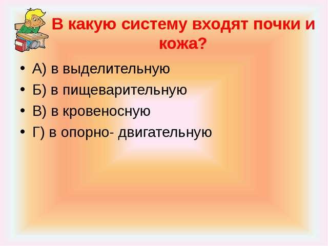В какую систему входят почки и кожа? А) в выделительную Б) в пищеварительную...