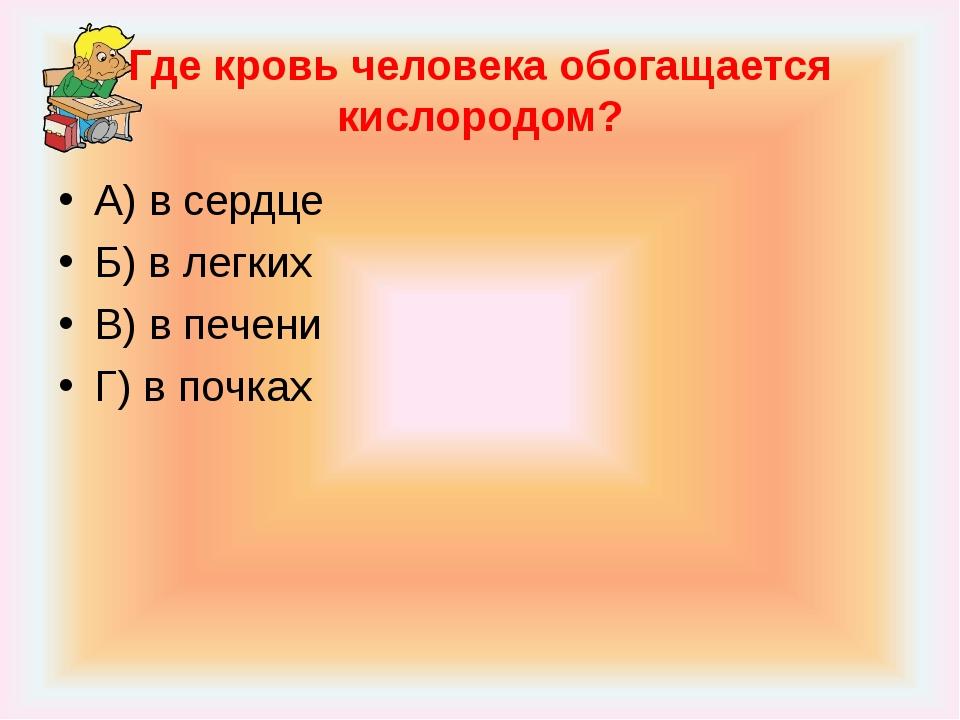 Где кровь человека обогащается кислородом? А) в сердце Б) в легких В) в печен...