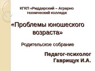 «Проблемы юношеского возраста» Родительское собрание Педагог-психолог Гаврищу