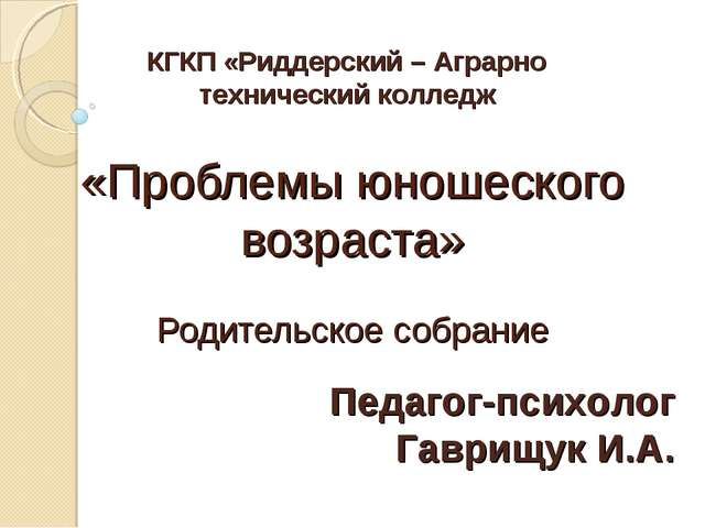 «Проблемы юношеского возраста» Родительское собрание Педагог-психолог Гаврищу...