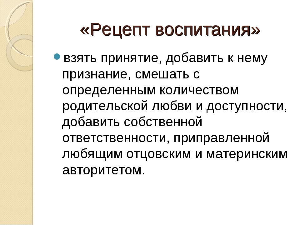 «Рецепт воспитания» взять принятие, добавить к нему признание, смешать с опре...