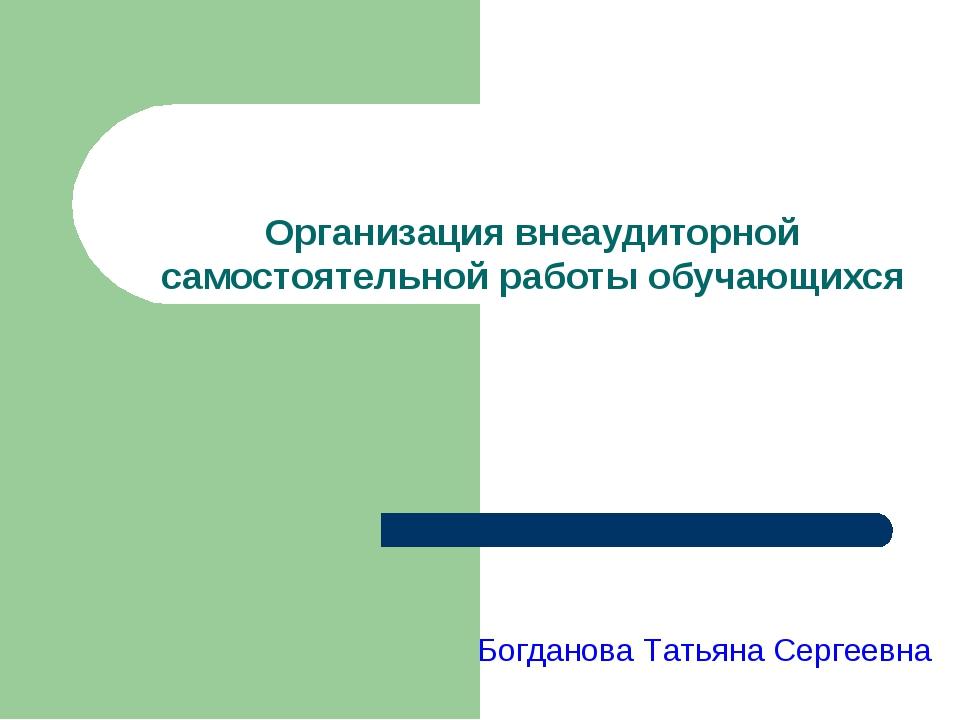 Организация внеаудиторной самостоятельной работы обучающихся Богданова Татья...