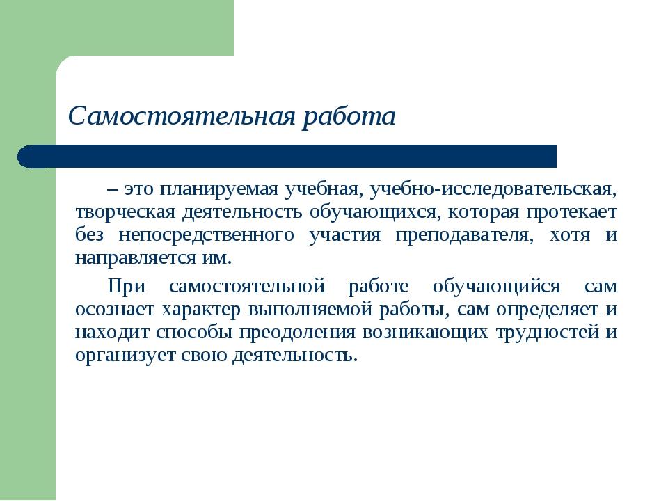 Самостоятельная работа – это планируемая учебная, учебно-исследовательская, т...
