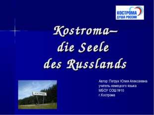 Kostroma– die Seele des Russlands Автор: Петрук Юлия Алексеевна учитель неме