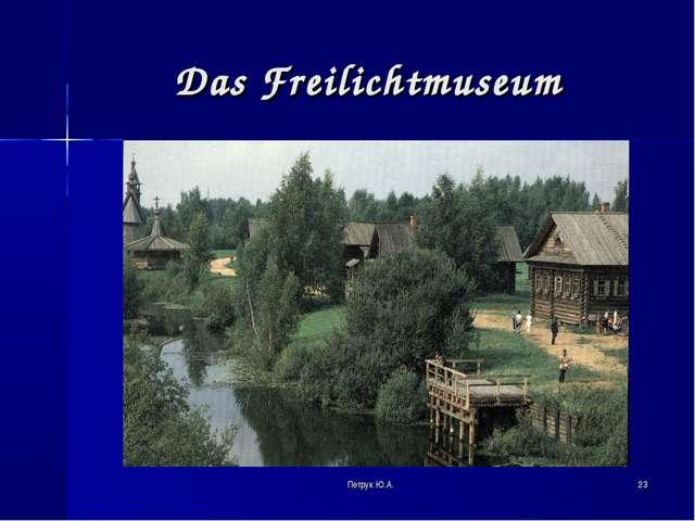 * Das Freilichtmuseum Петрук Ю.А. Петрук Ю.А.