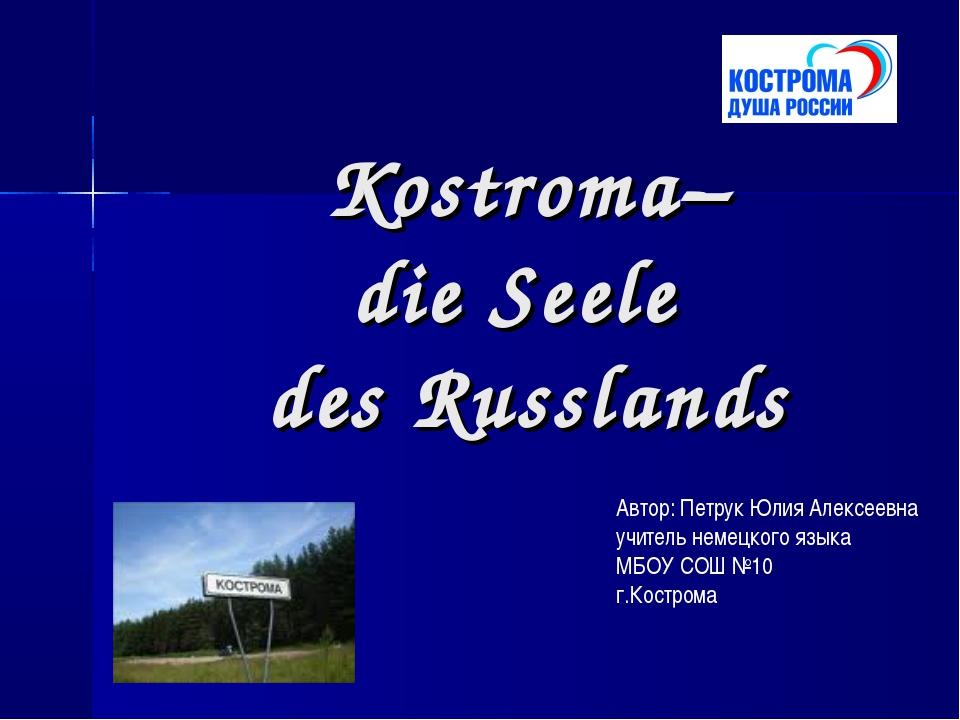 Kostroma– die Seele des Russlands Автор: Петрук Юлия Алексеевна учитель неме...