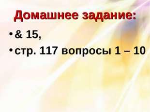 Домашнее задание: & 15, стр. 117 вопросы 1 – 10