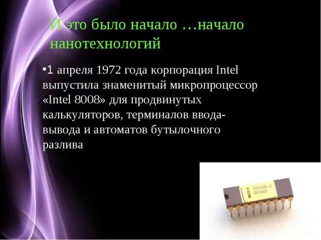 И это было начало …начало нанотехнологий 1 апреля 1972 года корпорация Intel...