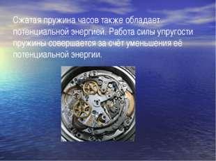 Сжатая пружина часов также обладает потенциальной энергией. Работа силы упруг