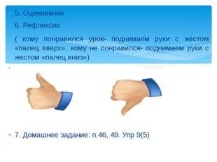 5. Оценивание 6. Рефлексия ( кому понравился урок- поднимаем руки с жестом