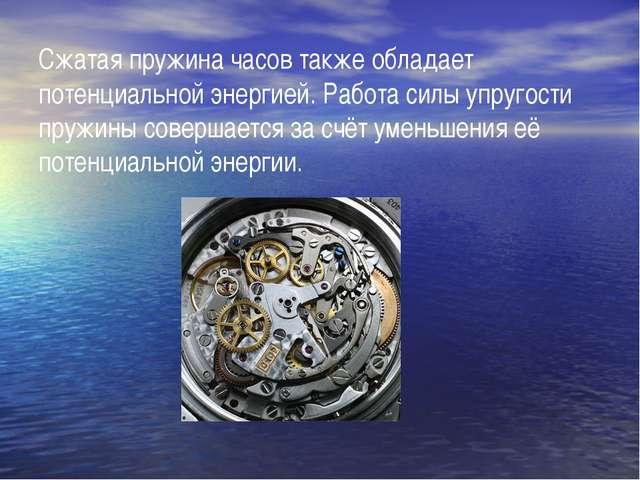 Сжатая пружина часов также обладает потенциальной энергией. Работа силы упруг...