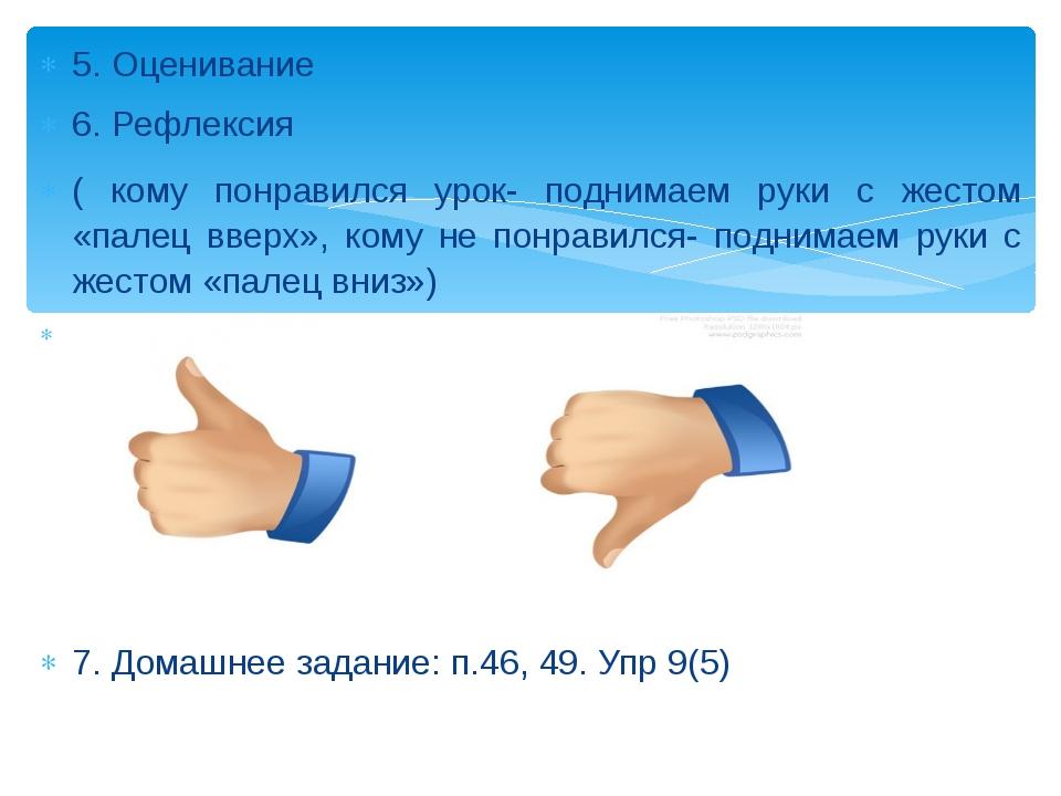 5. Оценивание 6. Рефлексия ( кому понравился урок- поднимаем руки с жестом...