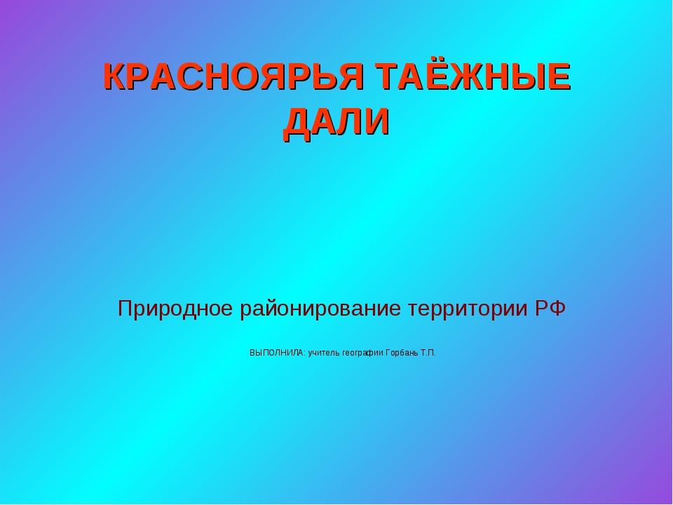 КРАСНОЯРЬЯ ТАЁЖНЫЕ ДАЛИ Природное районирование территории РФ ВЫПОЛНИЛА: учит...