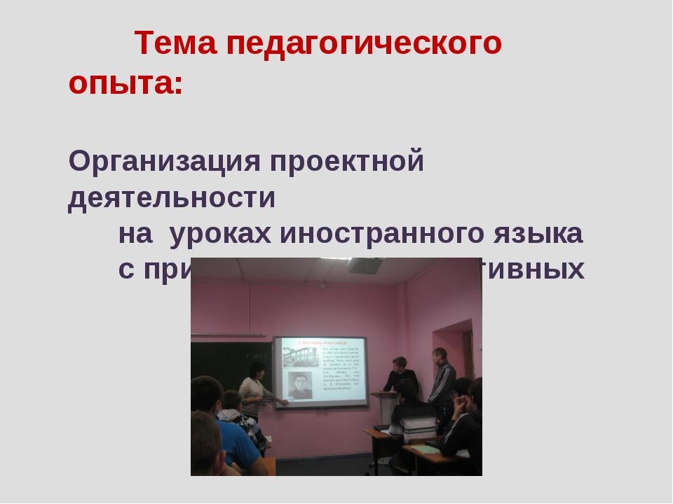 Тема педагогического опыта: Организация проектной деятельности на уроках ино...