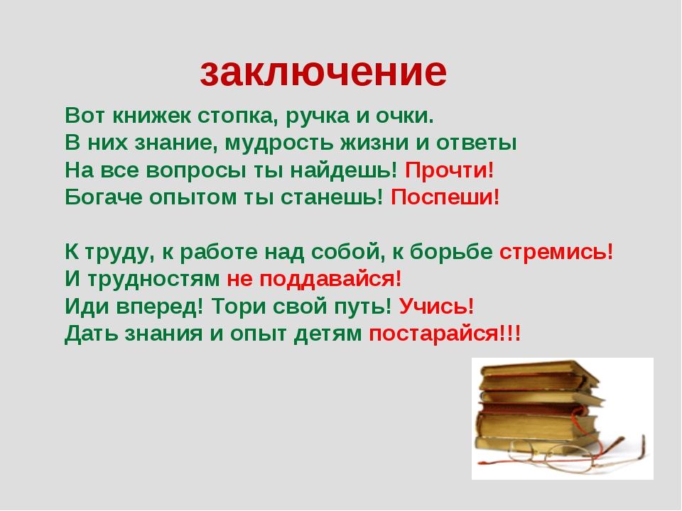 заключение Вот книжек стопка, ручка и очки. В них знание, мудрость жизни и от...