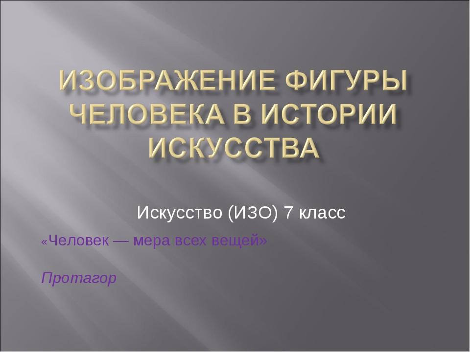 Искусство (ИЗО) 7 класс «Человек — мера всех вещей» Протагор