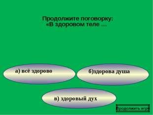в) здоровый дух б)здорова душа а) всё здорово Продолжите поговорку: «В здоров