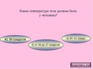 Какая температура тела должна быть у человека? Продолжить игру а) 38 градусов