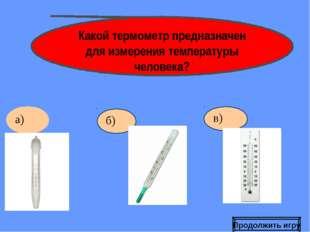 б) Какой термометр предназначен для измерения температуры человека? Продолжит