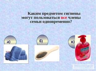 Каким предметом гигиены могут пользоваться все члены семьи одновременно? Про