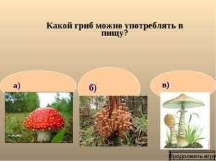 Какой гриб можно употреблять в пищу? Продолжить игру в) а) б)
