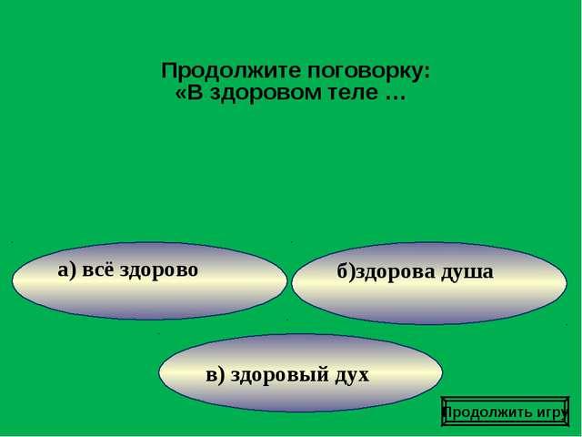 в) здоровый дух б)здорова душа а) всё здорово Продолжите поговорку: «В здоров...