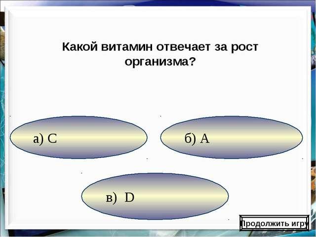 в) D б) А а) С Какой витамин отвечает за рост организма? Продолжить игру