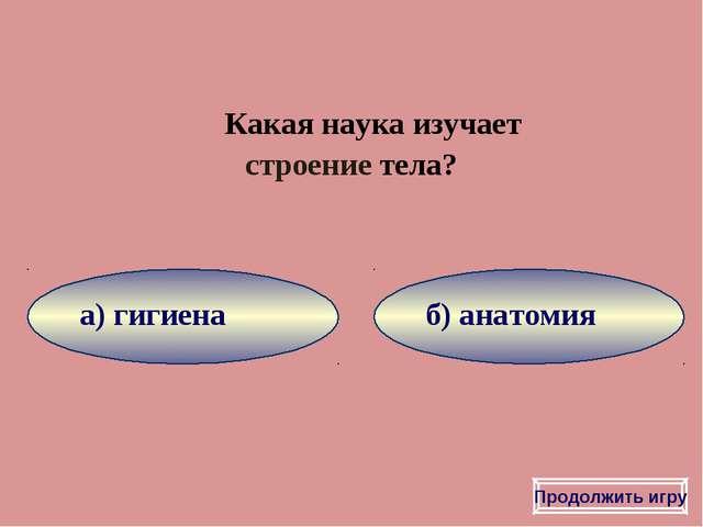 б) анатомия а) гигиена Какая наука изучает строение тела? Продолжить игру