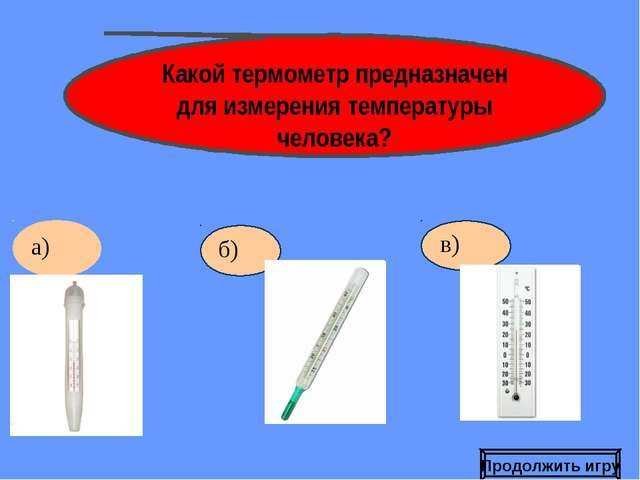 б) Какой термометр предназначен для измерения температуры человека? Продолжит...