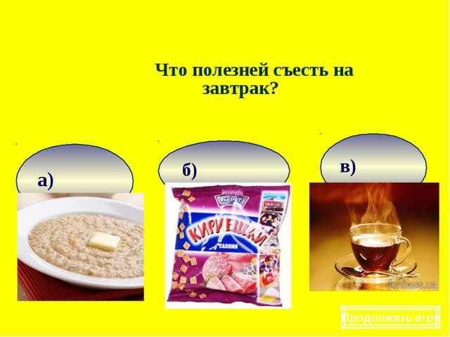 Что полезней съесть на завтрак? Продолжить игру
