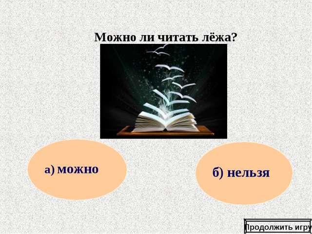 Можно ли читать лёжа? Продолжить игру а) можно б) нельзя