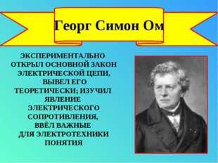 Георг Симон Ом ЭКСПЕРИМЕНТАЛЬНО ОТКРЫЛ ОСНОВНОЙ ЗАКОН ЭЛЕКТРИЧЕСКОЙ ЦЕПИ, ВЫВ