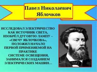 Павел Николаевич Яблочков ИССЛЕДОВАЛ ЭЛЕКТРИЧЕСТВО КАК ИСТОЧНИК СВЕТА, ИЗОБРЁ