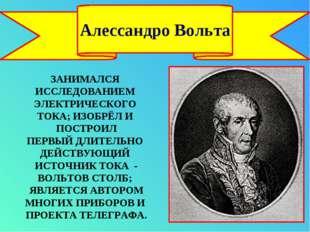 Алессандро Вольта ЗАНИМАЛСЯ ИССЛЕДОВАНИЕМ ЭЛЕКТРИЧЕСКОГО ТОКА; ИЗОБРЁЛ И ПОСТ