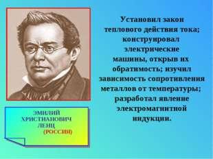 ЭМИЛИЙ ХРИСТИАНОВИЧ ЛЕНЦ (РОССИЯ) Установил закон теплового действия тока; ко