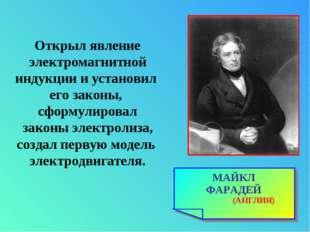 МАЙКЛ ФАРАДЕЙ (АНГЛИЯ) Открыл явление электромагнитной индукции и установил е