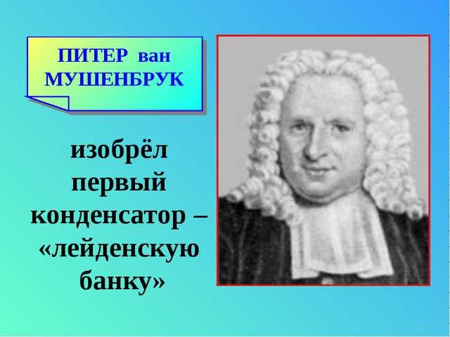 ПИТЕР ван МУШЕНБРУК изобрёл первый конденсатор – «лейденскую банку»