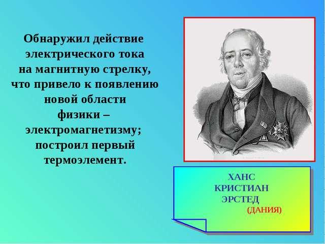 ХАНС КРИСТИАН ЭРСТЕД (ДАНИЯ) Обнаружил действие электрического тока на магнит...
