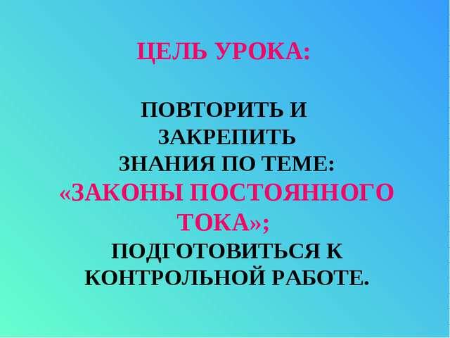 ЦЕЛЬ УРОКА: ПОВТОРИТЬ И ЗАКРЕПИТЬ ЗНАНИЯ ПО ТЕМЕ: «ЗАКОНЫ ПОСТОЯННОГО ТОКА»;...
