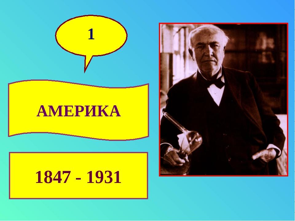 1 1847 - 1931 АМЕРИКА