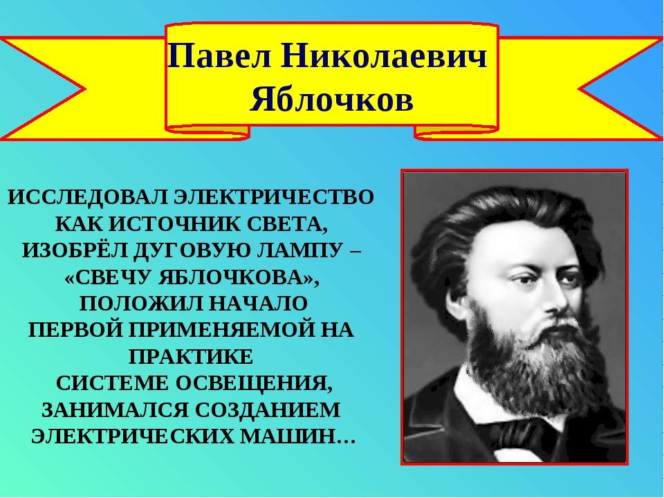 Павел Николаевич Яблочков ИССЛЕДОВАЛ ЭЛЕКТРИЧЕСТВО КАК ИСТОЧНИК СВЕТА, ИЗОБРЁ...