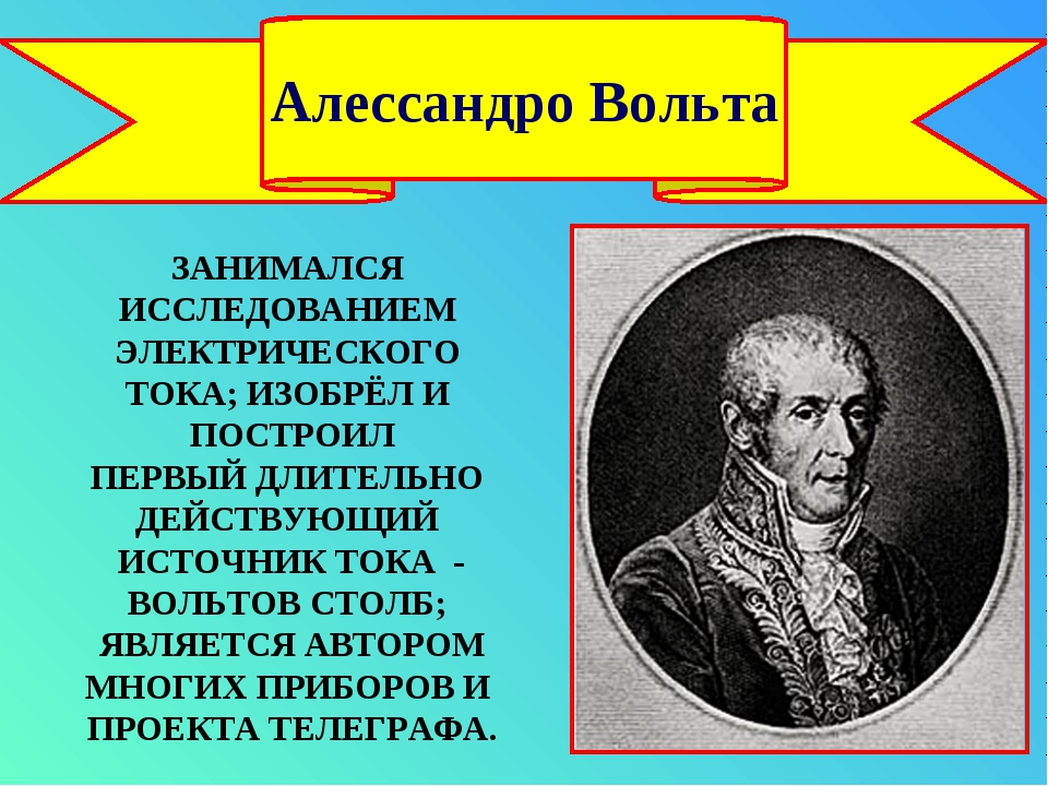 Алессандро Вольта ЗАНИМАЛСЯ ИССЛЕДОВАНИЕМ ЭЛЕКТРИЧЕСКОГО ТОКА; ИЗОБРЁЛ И ПОСТ...